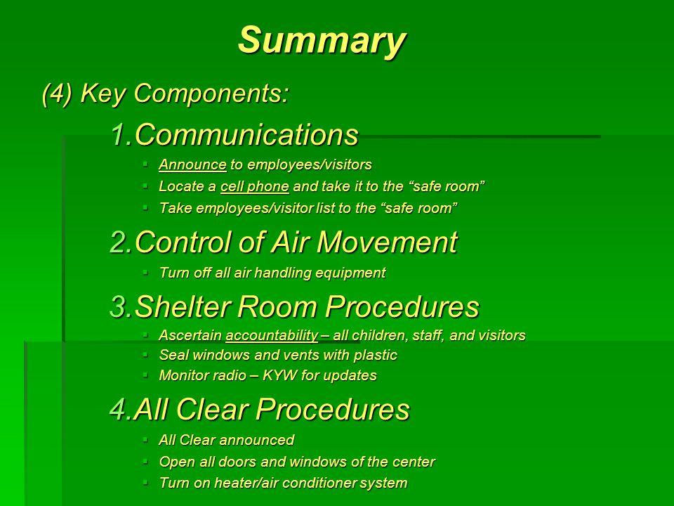 Summary (4) Key Components: 1.Communications  Announce to employees/visitors  Locate a cell phone and take it to the safe room  Take employees/visitor list to the safe room 2.Control of Air Movement  Turn off all air handling equipment 3.Shelter Room Procedures  Ascertain accountability – all children, staff, and visitors  Seal windows and vents with plastic  Monitor radio – KYW for updates 4.All Clear Procedures  All Clear announced  Open all doors and windows of the center  Turn on heater/air conditioner system