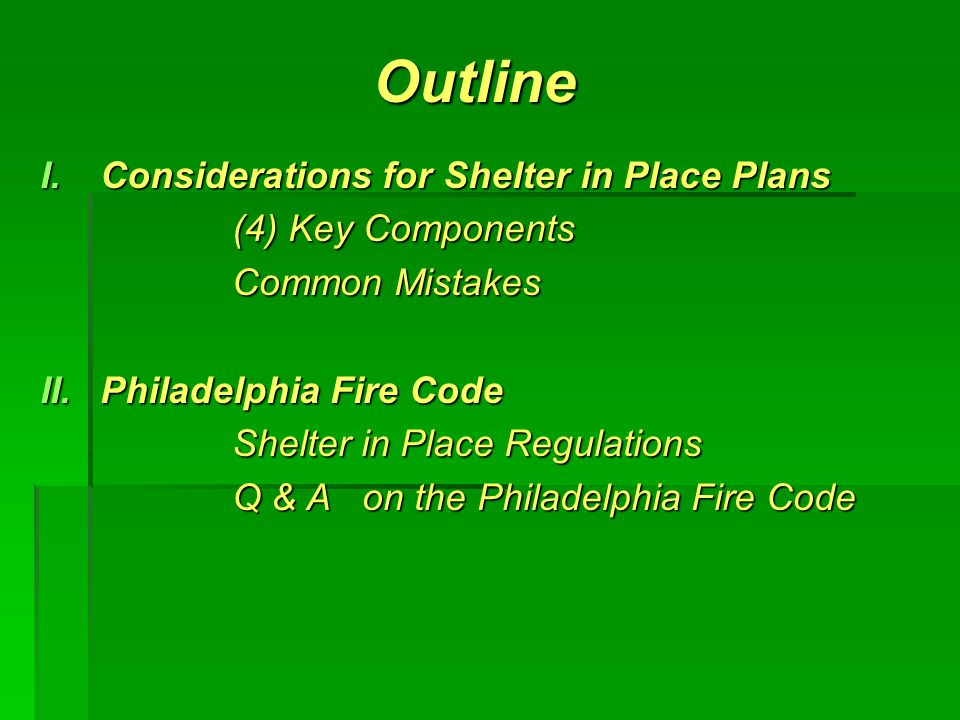 Outline I.Considerations for Shelter in Place Plans (4) Key Components Common Mistakes II.Philadelphia Fire Code Shelter in Place Regulations Q & A on the Philadelphia Fire Code