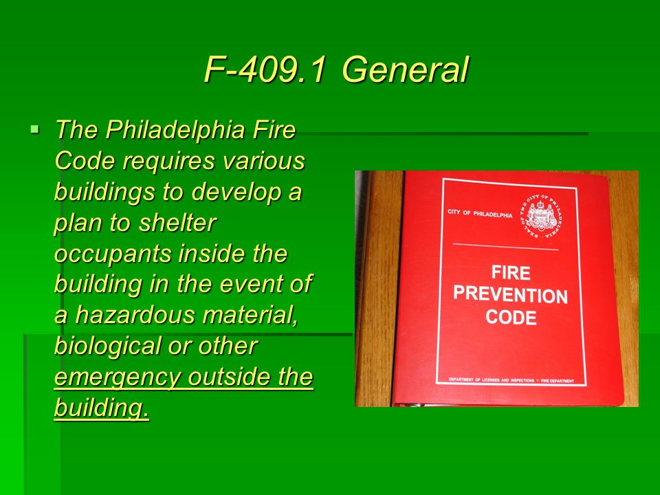 F-409.1 General  The Philadelphia Fire Code requires various buildings to develop a plan to shelter occupants inside the building in the event of a hazardous material, biological or other emergency outside the building.