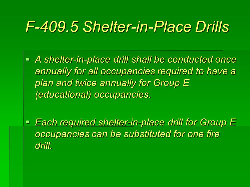 F-409.5 Shelter-in-Place Drills  A shelter-in-place drill shall be conducted once annually for all occupancies required to have a plan and twice annually for Group E (educational) occupancies.