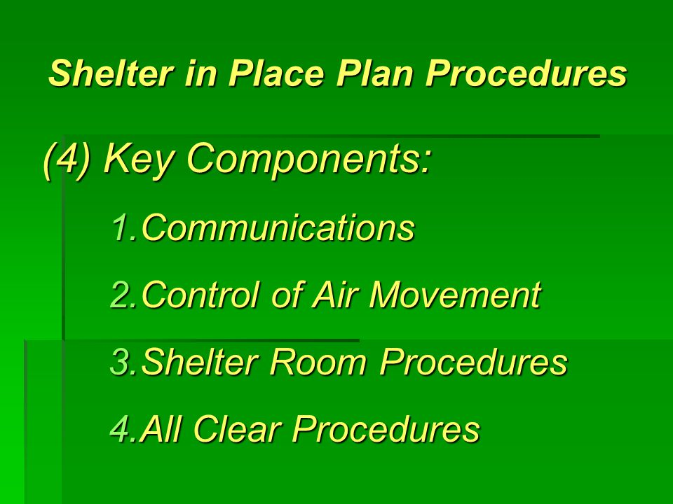 Shelter in Place Plan Procedures (4) Key Components: 1.Communications 2.Control of Air Movement 3.Shelter Room Procedures 4.All Clear Procedures