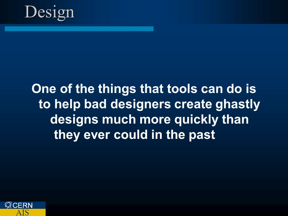 CERN AIS Design One of the things that tools can do is to help bad designers create ghastly designs much more quickly than they ever could in the past