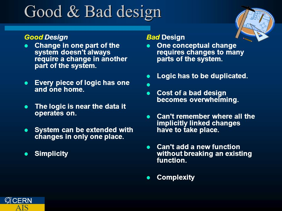 CERN AIS Good & Bad design Good Design Change in one part of the system doesn't always require a change in another part of the system. Every piece of