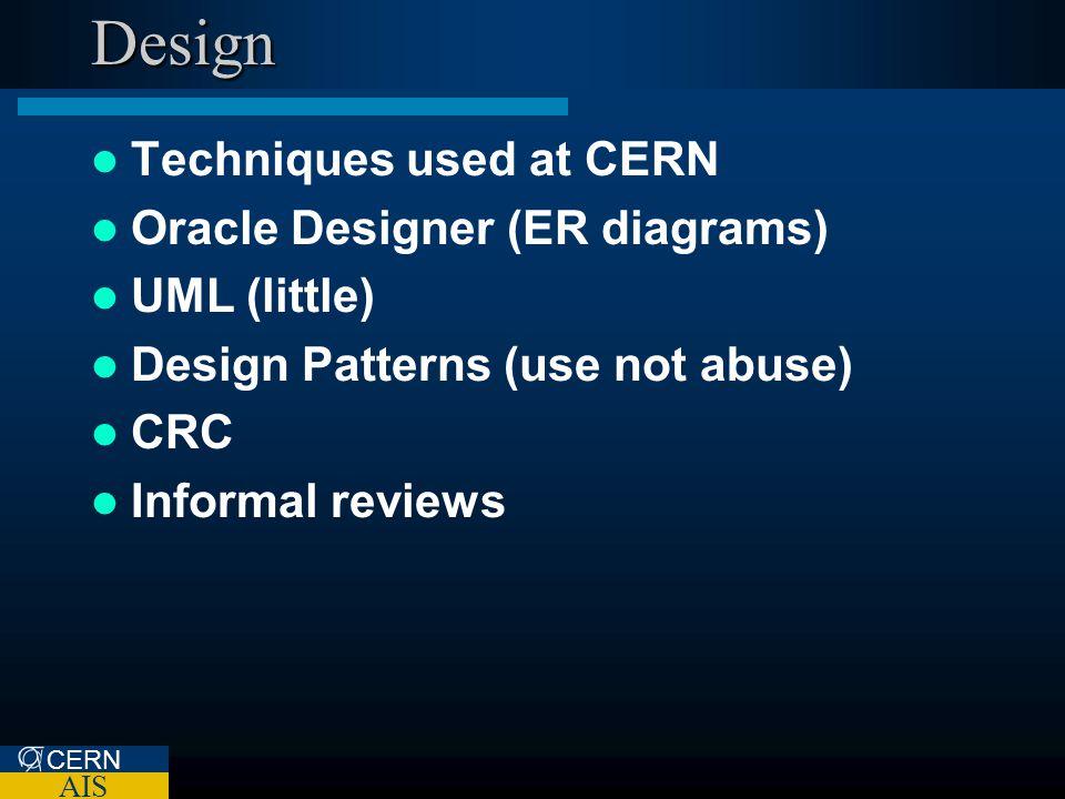 CERN AIS Design Techniques used at CERN Oracle Designer (ER diagrams) UML (little) Design Patterns (use not abuse) CRC Informal reviews