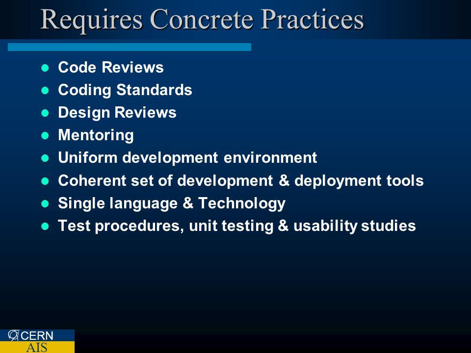 CERN AIS Requires Concrete Practices Code Reviews Coding Standards Design Reviews Mentoring Uniform development environment Coherent set of development & deployment tools Single language & Technology Test procedures, unit testing & usability studies
