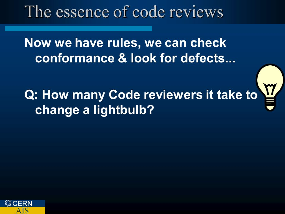 CERN AIS The essence of code reviews Now we have rules, we can check conformance & look for defects... Q: How many Code reviewers it take to change a