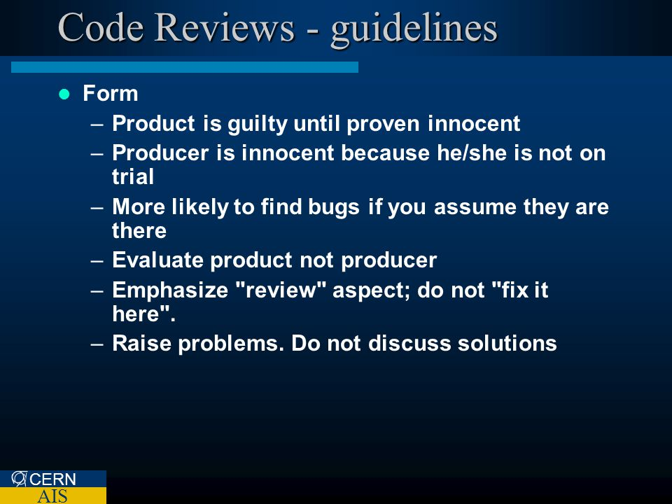 CERN AIS Code Reviews - guidelines Form –Product is guilty until proven innocent –Producer is innocent because he/she is not on trial –More likely to