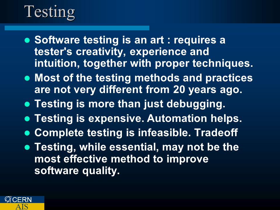 CERN AIS Testing Software testing is an art : requires a tester's creativity, experience and intuition, together with proper techniques. Most of the t