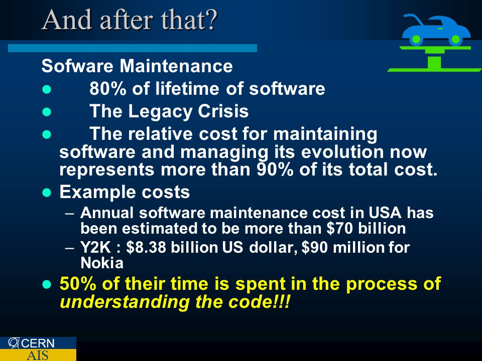 CERN AIS And after that? Sofware Maintenance 80% of lifetime of software The Legacy Crisis The relative cost for maintaining software and managing its