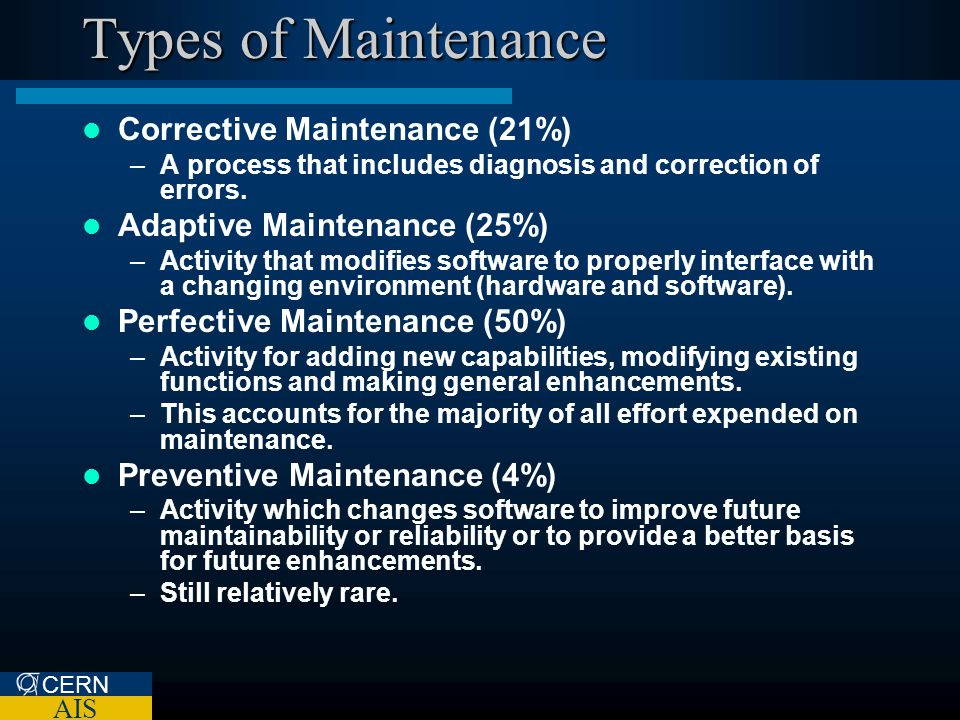 CERN AIS Types of Maintenance Corrective Maintenance (21%) –A process that includes diagnosis and correction of errors. Adaptive Maintenance (25%) –Ac