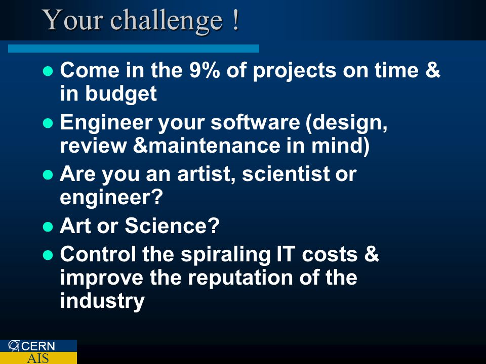CERN AIS Your challenge ! Come in the 9% of projects on time & in budget Engineer your software (design, review &maintenance in mind) Are you an artis