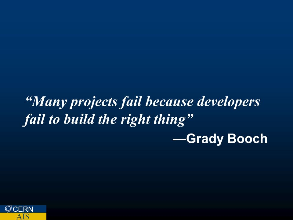 """Many projects fail because developers fail to build the right thing"" —Grady Booch CERN AIS"