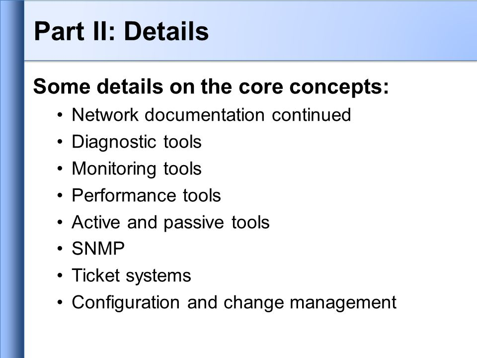 Part II: Details Some details on the core concepts: Network documentation continued Diagnostic tools Monitoring tools Performance tools Active and passive tools SNMP Ticket systems Configuration and change management