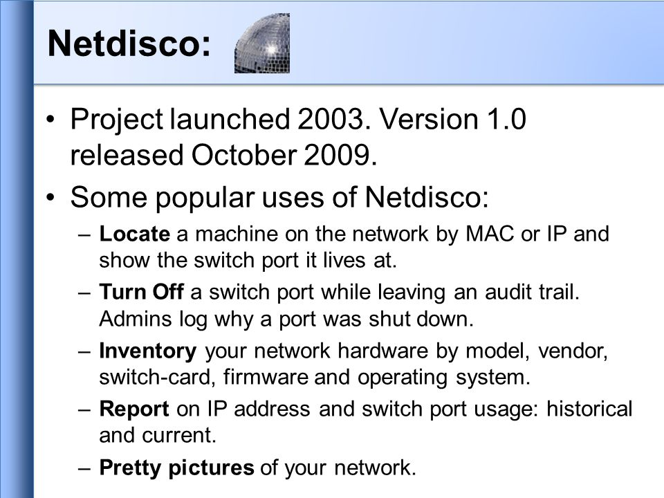 Netdisco: Project launched 2003. Version 1.0 released October 2009.