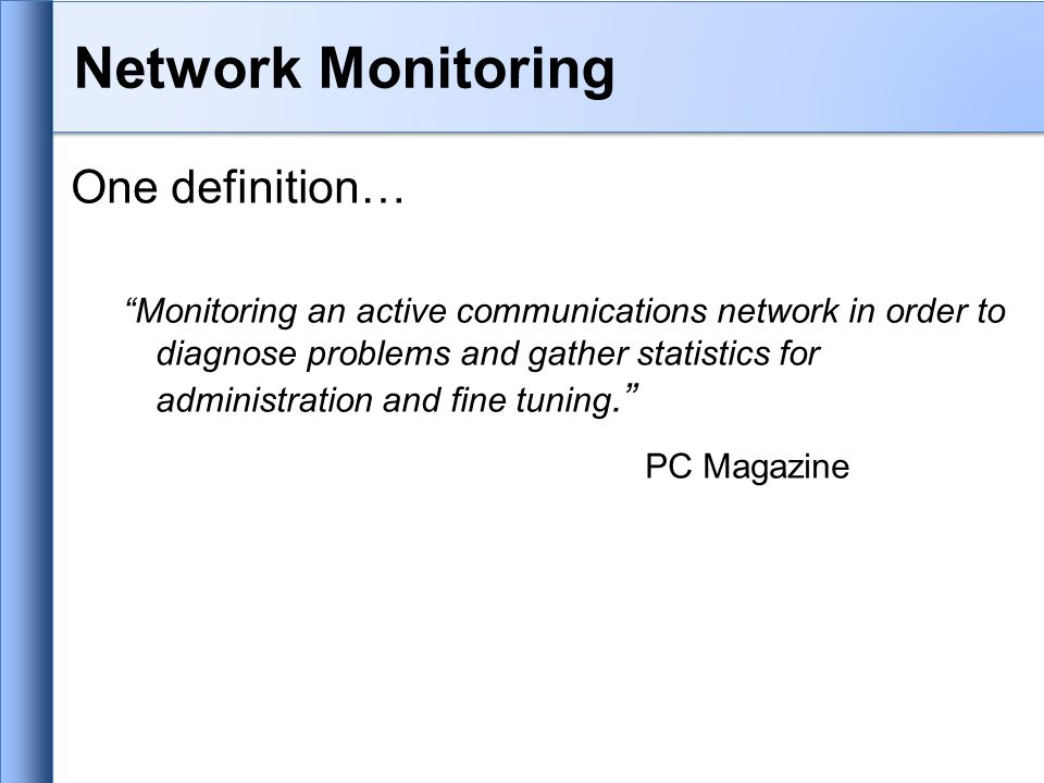 Network Monitoring One definition… Monitoring an active communications network in order to diagnose problems and gather statistics for administration and fine tuning. PC Magazine