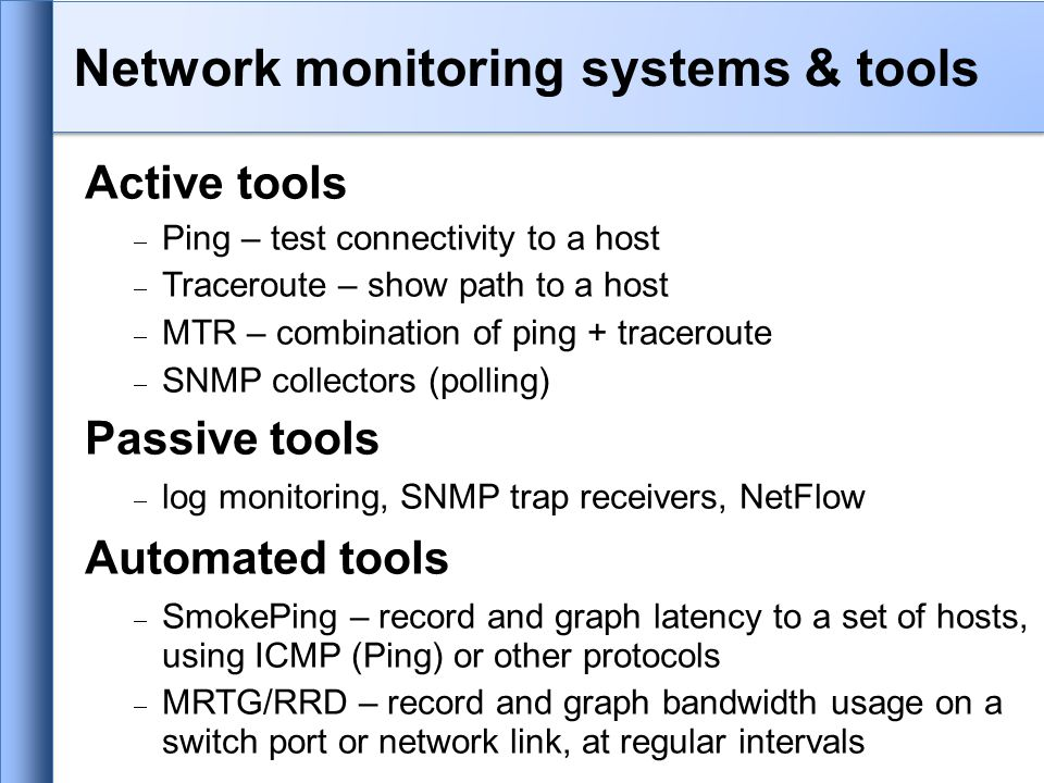 Active tools  Ping – test connectivity to a host  Traceroute – show path to a host  MTR – combination of ping + traceroute  SNMP collectors (polling) Passive tools  log monitoring, SNMP trap receivers, NetFlow Automated tools  SmokePing – record and graph latency to a set of hosts, using ICMP (Ping) or other protocols  MRTG/RRD – record and graph bandwidth usage on a switch port or network link, at regular intervals Network monitoring systems & tools