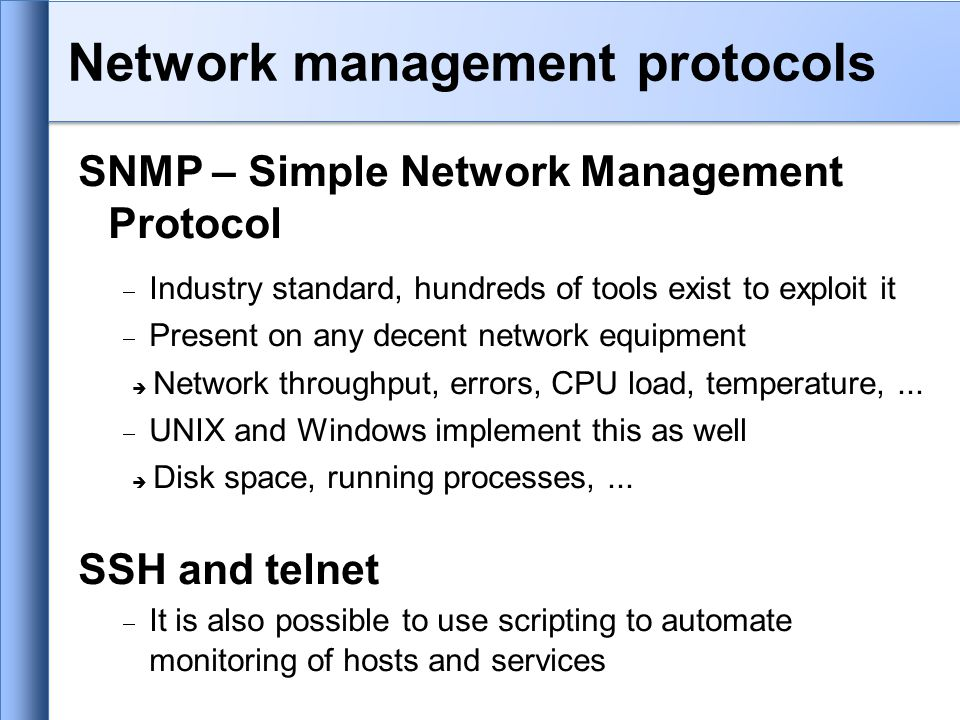 SNMP – Simple Network Management Protocol  Industry standard, hundreds of tools exist to exploit it  Present on any decent network equipment  Network throughput, errors, CPU load, temperature,...