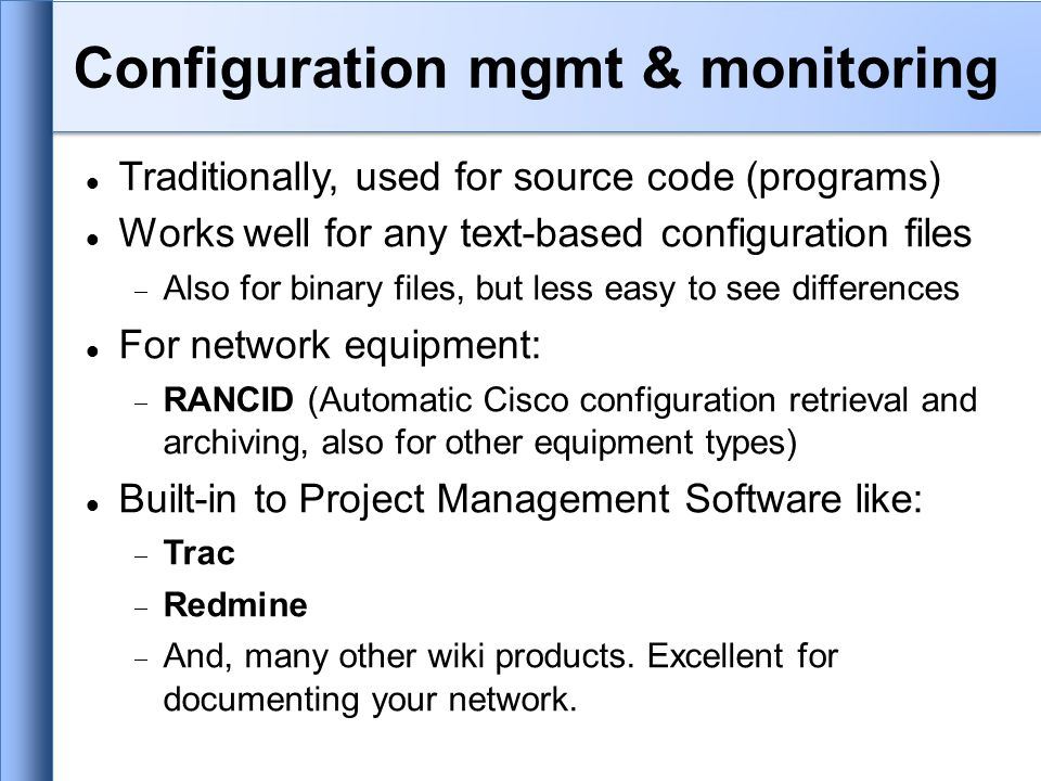Traditionally, used for source code (programs) Works well for any text-based configuration files  Also for binary files, but less easy to see differences For network equipment:  RANCID (Automatic Cisco configuration retrieval and archiving, also for other equipment types) Built-in to Project Management Software like:  Trac  Redmine  And, many other wiki products.