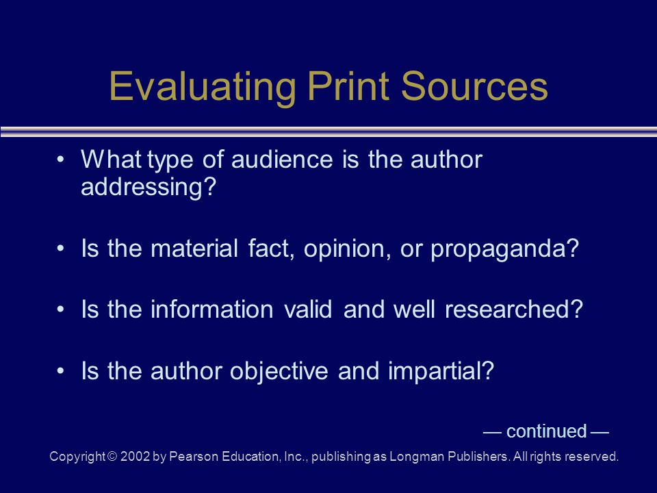 Copyright © 2002 by Pearson Education, Inc., publishing as Longman Publishers. All rights reserved. Evaluating Print Sources What type of audience is