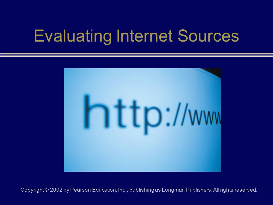 Copyright © 2002 by Pearson Education, Inc., publishing as Longman Publishers. All rights reserved. Evaluating Internet Sources
