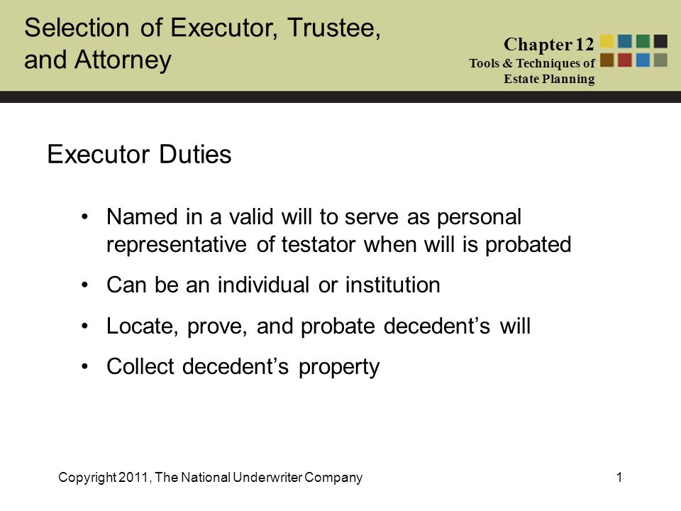 Selection of Executor, Trustee, and Attorney Chapter 12 Tools & Techniques of Estate Planning Copyright 2011, The National Underwriter Company12 Trustee Powers Powers to affect beneficial enjoyment Administrative powers Powers over principal Powers to discharge legal obligations Note: Before naming the grantor or anyone with an interest in the trust as trustee, consideration must be given to income and estate tax consequences of powers held by various parties (grantor, nonadverse party, adverse party, independent third party)