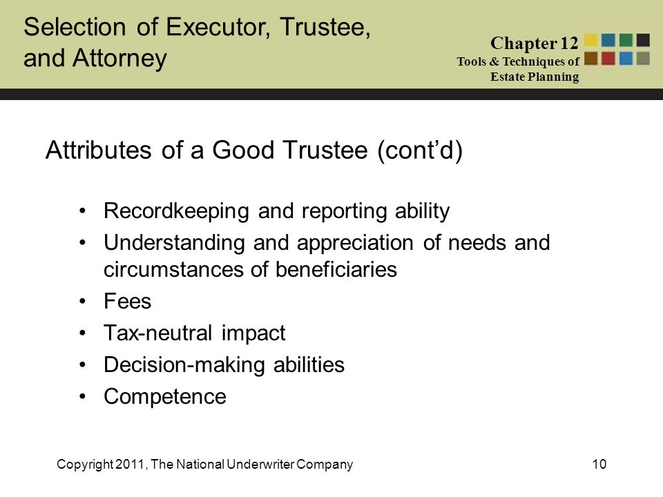 Selection of Executor, Trustee, and Attorney Chapter 12 Tools & Techniques of Estate Planning Copyright 2011, The National Underwriter Company10 Attributes of a Good Trustee (cont'd) Recordkeeping and reporting ability Understanding and appreciation of needs and circumstances of beneficiaries Fees Tax-neutral impact Decision-making abilities Competence