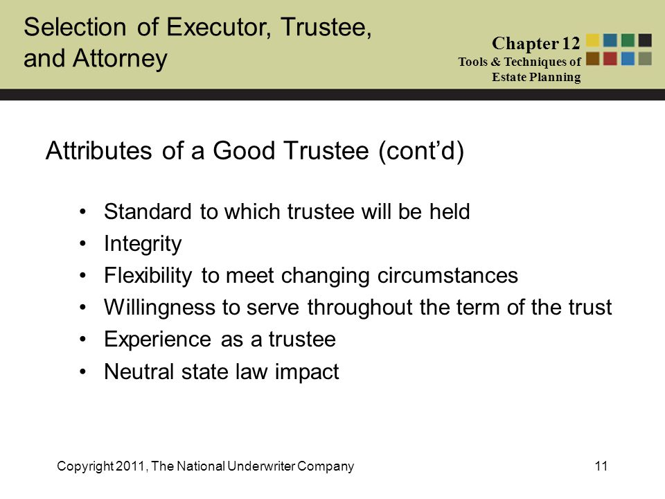 Selection of Executor, Trustee, and Attorney Chapter 12 Tools & Techniques of Estate Planning Copyright 2011, The National Underwriter Company11 Attributes of a Good Trustee (cont'd) Standard to which trustee will be held Integrity Flexibility to meet changing circumstances Willingness to serve throughout the term of the trust Experience as a trustee Neutral state law impact