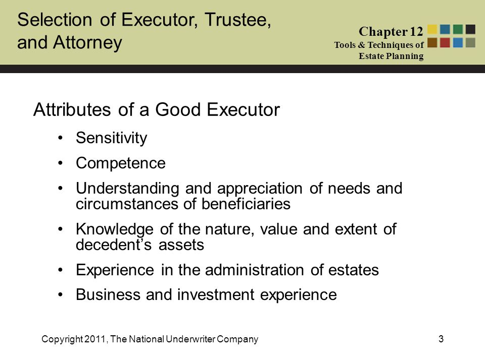 Selection of Executor, Trustee, and Attorney Chapter 12 Tools & Techniques of Estate Planning Copyright 2011, The National Underwriter Company3 Attributes of a Good Executor Sensitivity Competence Understanding and appreciation of needs and circumstances of beneficiaries Knowledge of the nature, value and extent of decedent's assets Experience in the administration of estates Business and investment experience