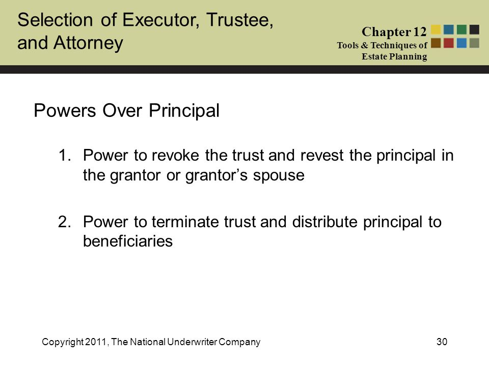 Selection of Executor, Trustee, and Attorney Chapter 12 Tools & Techniques of Estate Planning Copyright 2011, The National Underwriter Company30 Powers Over Principal 1.Power to revoke the trust and revest the principal in the grantor or grantor's spouse 2.Power to terminate trust and distribute principal to beneficiaries