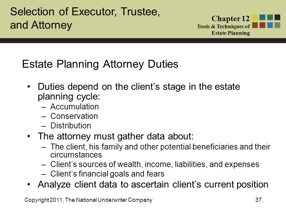 Selection of Executor, Trustee, and Attorney Chapter 12 Tools & Techniques of Estate Planning Copyright 2011, The National Underwriter Company37 Estate Planning Attorney Duties Duties depend on the client's stage in the estate planning cycle: –Accumulation –Conservation –Distribution The attorney must gather data about: –The client, his family and other potential beneficiaries and their circumstances –Client's sources of wealth, income, liabilities, and expenses –Client's financial goals and fears Analyze client data to ascertain client's current position