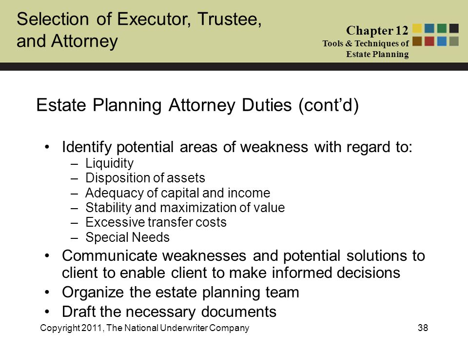 Selection of Executor, Trustee, and Attorney Chapter 12 Tools & Techniques of Estate Planning Copyright 2011, The National Underwriter Company38 Estate Planning Attorney Duties (cont'd) Identify potential areas of weakness with regard to: –Liquidity –Disposition of assets –Adequacy of capital and income –Stability and maximization of value –Excessive transfer costs –Special Needs Communicate weaknesses and potential solutions to client to enable client to make informed decisions Organize the estate planning team Draft the necessary documents