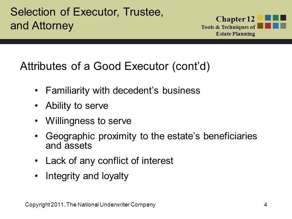 Selection of Executor, Trustee, and Attorney Chapter 12 Tools & Techniques of Estate Planning Copyright 2011, The National Underwriter Company5 Trustee Duties Named in a trust agreement to carry out the objectives and follow the terms of the trust Can be an individual or corporate fiduciary or combination Satisfaction of tax and non-tax objectives Investment, management, and protection of trust assets Compliance with dispositive intentions of the grantor