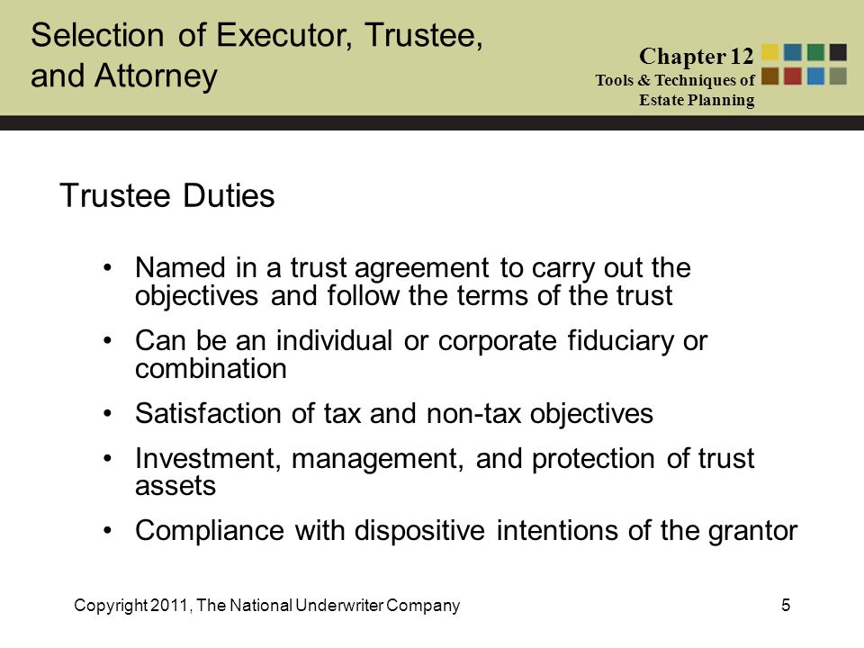 Selection of Executor, Trustee, and Attorney Chapter 12 Tools & Techniques of Estate Planning Copyright 2011, The National Underwriter Company36 Removal and Succession of Trustees (cont'd) The trust document should consider the following issues: (cont'd) –How often may a removal power be exercised.