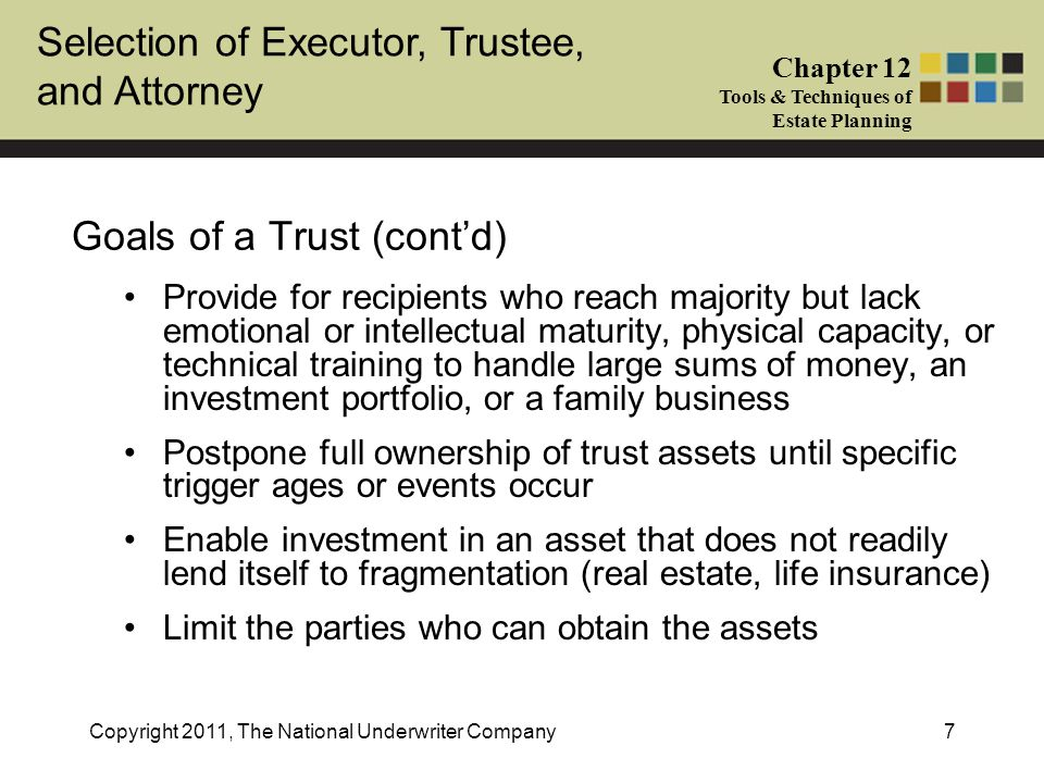 Selection of Executor, Trustee, and Attorney Chapter 12 Tools & Techniques of Estate Planning Copyright 2011, The National Underwriter Company18 Powers Affecting Beneficial Enjoyment (cont'd) 5.Power to distribute principal to current income beneficiary 6.Power to distribute or accumulate income for current income beneficiary 7.Power to make mandatory distributions of income or principal to specified beneficiaries other than the grantor or grantor's spouse