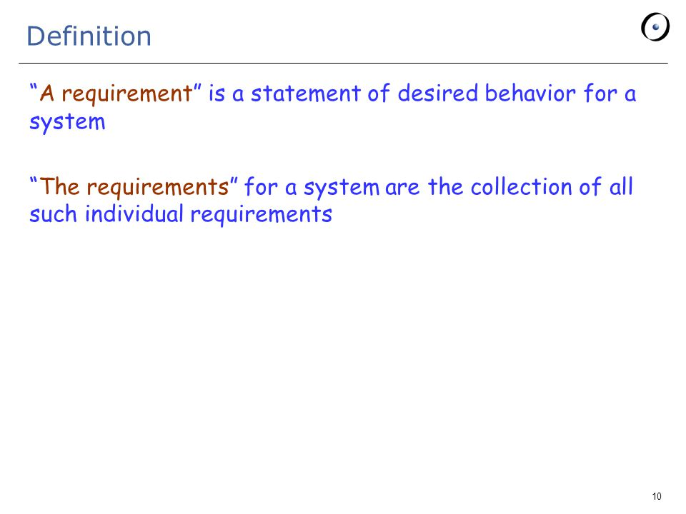 10 Definition A requirement is a statement of desired behavior for a system The requirements for a system are the collection of all such individual requirements