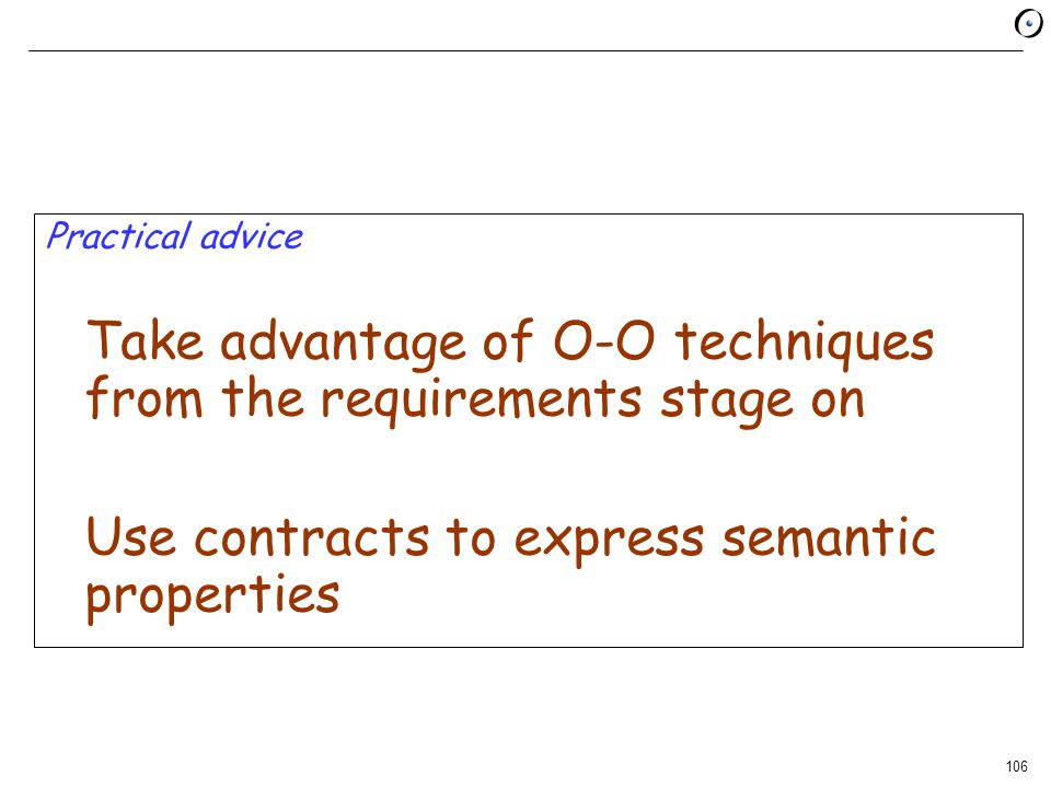 106 Practical advice Take advantage of O-O techniques from the requirements stage on Use contracts to express semantic properties
