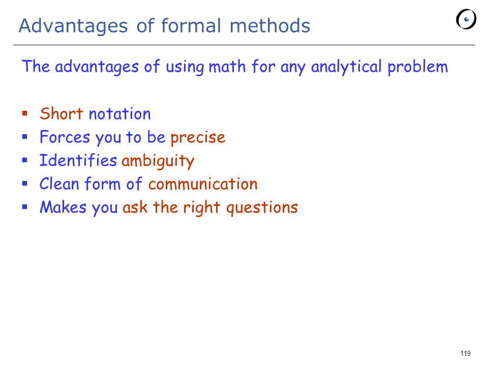 119 Advantages of formal methods The advantages of using math for any analytical problem  Short notation  Forces you to be precise  Identifies ambiguity  Clean form of communication  Makes you ask the right questions
