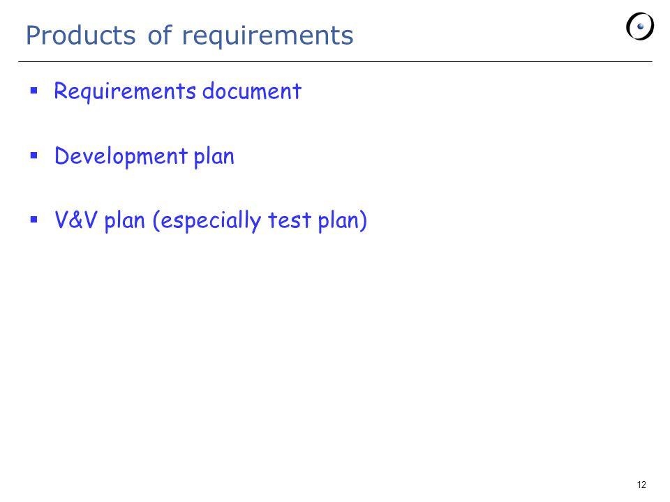 12 Products of requirements  Requirements document  Development plan  V&V plan (especially test plan)