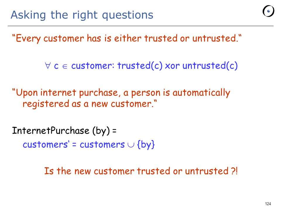 124 Asking the right questions Every customer has is either trusted or untrusted.  c  customer: trusted(c) xor untrusted(c) Upon internet purchase, a person is automatically registered as a new customer. InternetPurchase (by) = customers' = customers  {by} Is the new customer trusted or untrusted !