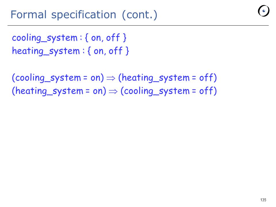 135 Formal specification (cont.) cooling_system : { on, off } heating_system : { on, off } (cooling_system = on)  (heating_system = off) (heating_system = on)  (cooling_system = off)