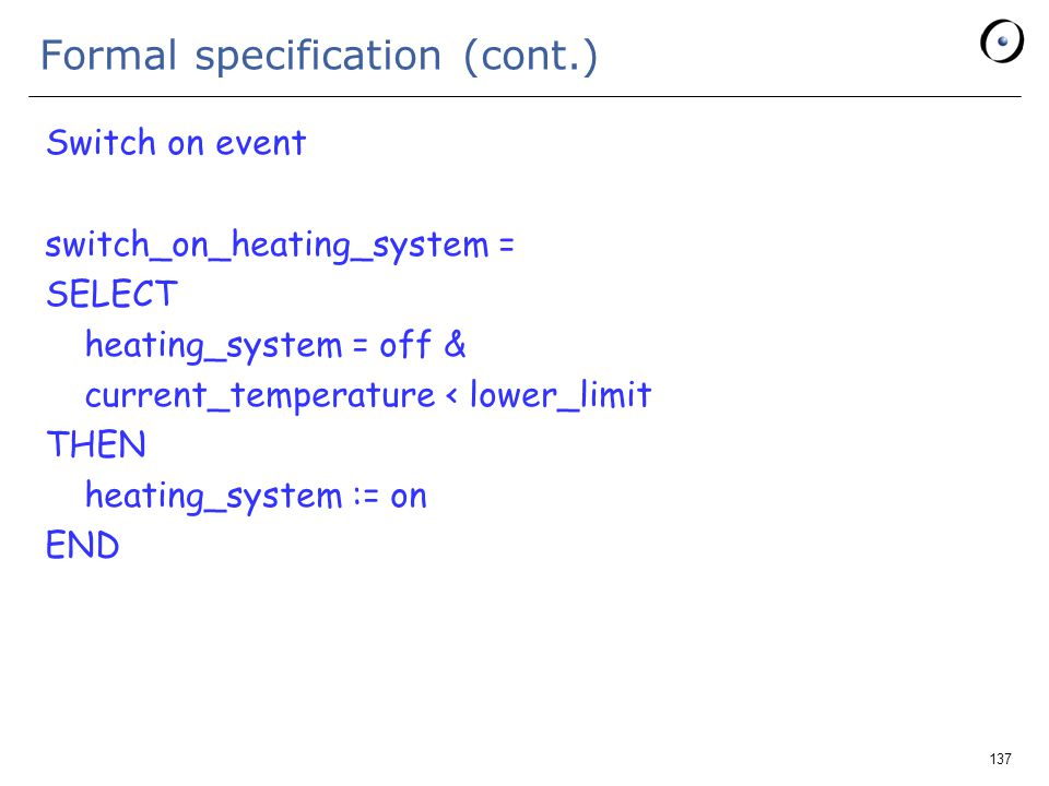 137 Formal specification (cont.) Switch on event switch_on_heating_system = SELECT heating_system = off & current_temperature < lower_limit THEN heating_system := on END