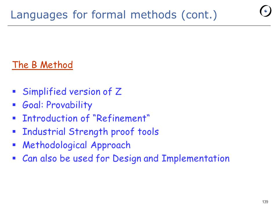 139 Languages for formal methods (cont.) The B Method  Simplified version of Z  Goal: Provability  Introduction of Refinement  Industrial Strength proof tools  Methodological Approach  Can also be used for Design and Implementation