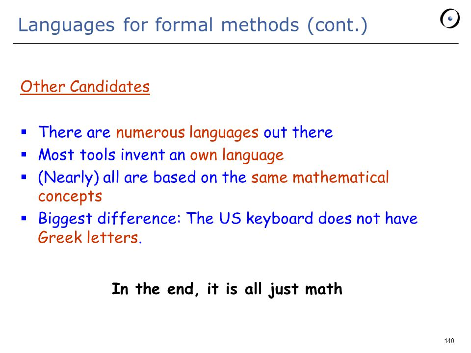 140 Languages for formal methods (cont.) Other Candidates  There are numerous languages out there  Most tools invent an own language  (Nearly) all are based on the same mathematical concepts  Biggest difference: The US keyboard does not have Greek letters.