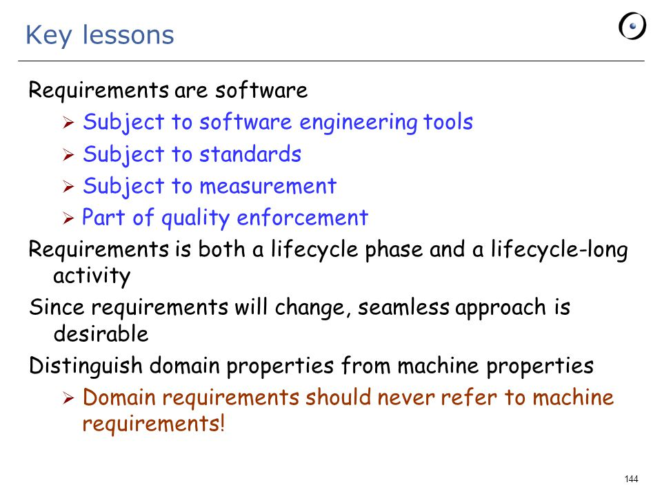 144 Key lessons Requirements are software  Subject to software engineering tools  Subject to standards  Subject to measurement  Part of quality enforcement Requirements is both a lifecycle phase and a lifecycle-long activity Since requirements will change, seamless approach is desirable Distinguish domain properties from machine properties  Domain requirements should never refer to machine requirements!