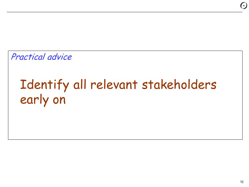 16 Practical advice Identify all relevant stakeholders early on