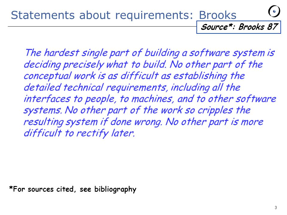 3 Statements about requirements: Brooks The hardest single part of building a software system is deciding precisely what to build.