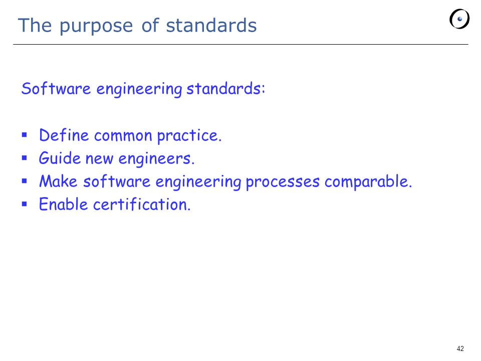 42 The purpose of standards Software engineering standards:  Define common practice.