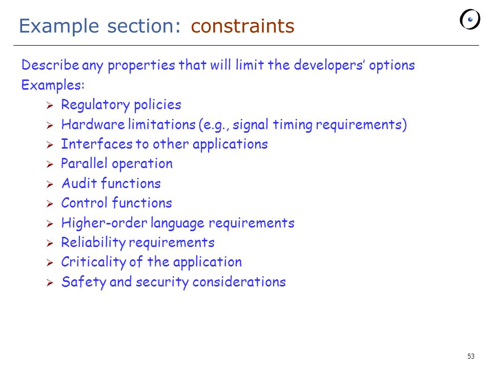 53 Example section: constraints Describe any properties that will limit the developers' options Examples:  Regulatory policies  Hardware limitations (e.g., signal timing requirements)  Interfaces to other applications  Parallel operation  Audit functions  Control functions  Higher-order language requirements  Reliability requirements  Criticality of the application  Safety and security considerations