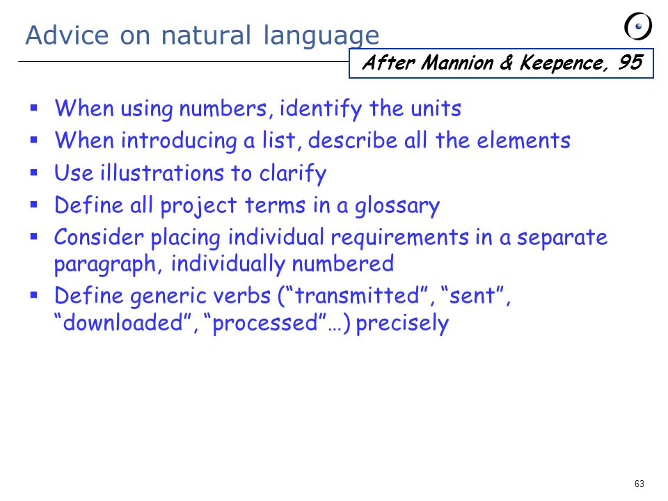 63 Advice on natural language  When using numbers, identify the units  When introducing a list, describe all the elements  Use illustrations to clarify  Define all project terms in a glossary  Consider placing individual requirements in a separate paragraph, individually numbered  Define generic verbs ( transmitted , sent , downloaded , processed …) precisely After Mannion & Keepence, 95