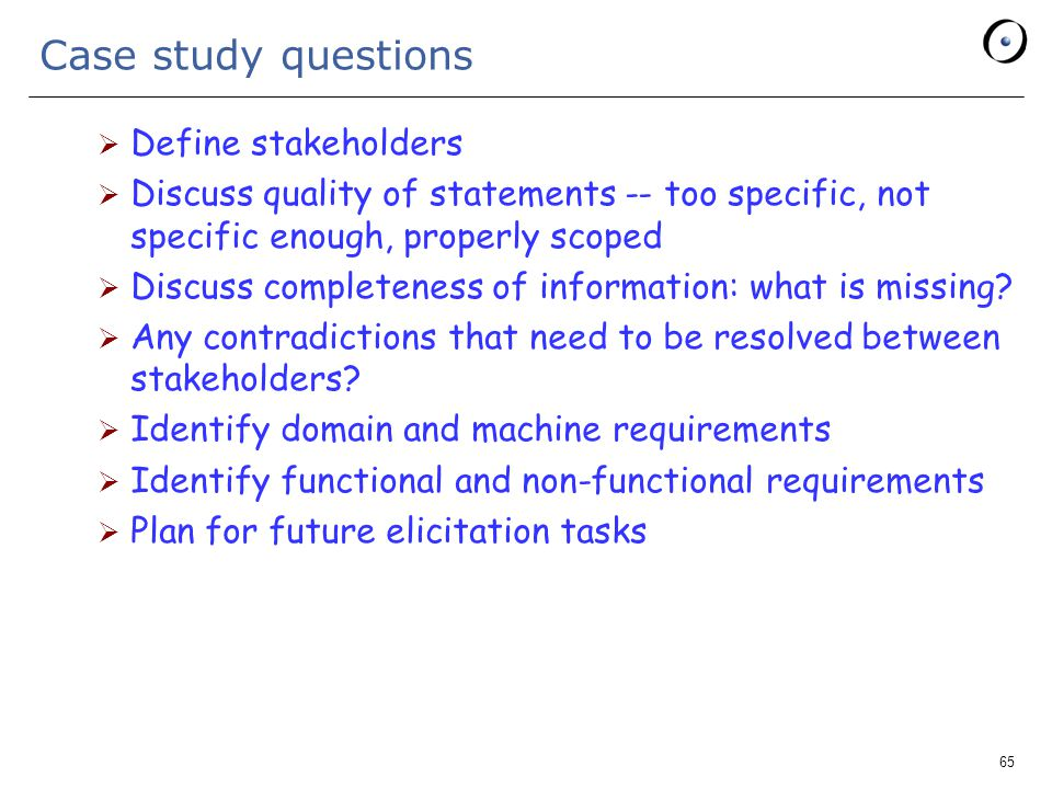65 Case study questions  Define stakeholders  Discuss quality of statements -- too specific, not specific enough, properly scoped  Discuss completeness of information: what is missing.